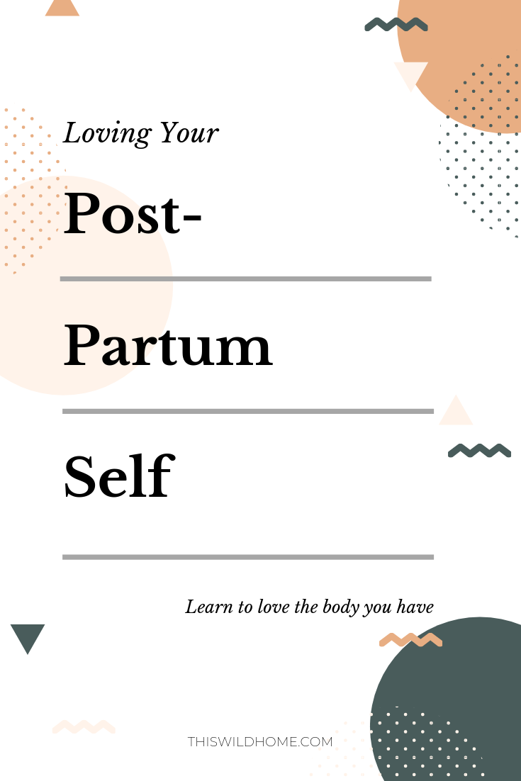 Loving Your Post Part Self:  Learn To Love The Body You Have - This Wild Home