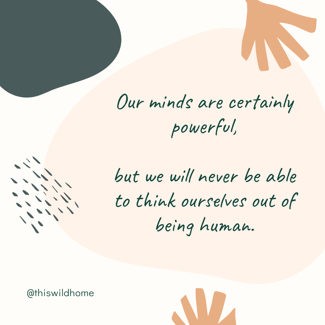 Our minds are certainly powerful, but we will never be able to think ourselves out of being human. - This Wild Home