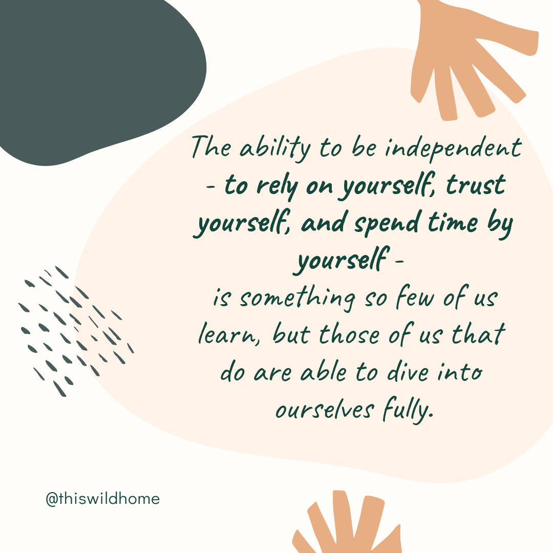 The ability to be independent - to rely on yourself, trust yourself, and spend time by yourself - is something so few of us learn, but those of us that do are able to dive into ourselves fully. - This Wild Home