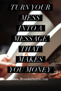 Turn your mess into a message that makes you money