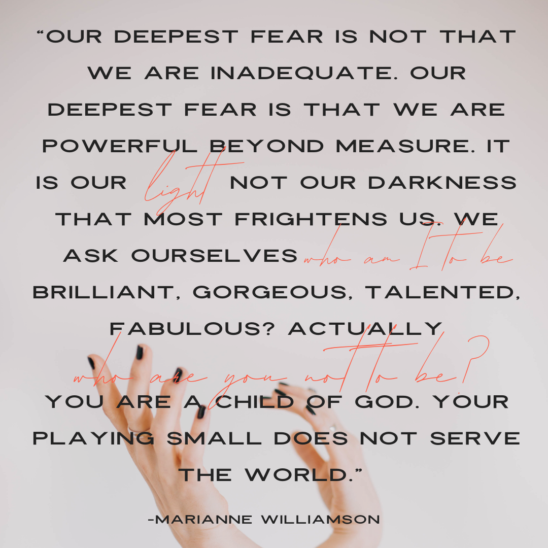 """Our deepest fear is not that we are inadequate. Our deepest fear is that we are powerful beyond measure. It is our light, not our darkness that most frightens us. We ask ourselves, Who am I to be brilliant, gorgeous, talented, fabulous? Actually, who are you not to be? You are a child of God. Your playing small does not serve the world.""⠀"