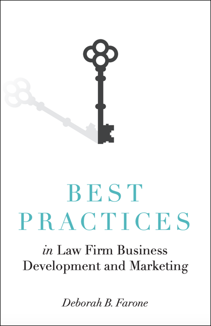 "Deborah Farone has authored numerous articles and white papers and speaks regularly on the topic of professional services management and branding. Deborah's new book is titled,   ""Best Practices: Business Development and Marketing for Law Firms""   published by PLI Books, and includes the perspectives of law firm leaders, GCs, CMOs and other area experts on topics related to increasing revenue through business development techniques."