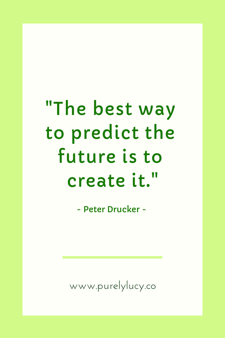 """""""The best way to predict the future is to create it."""" - Peter Drucker 