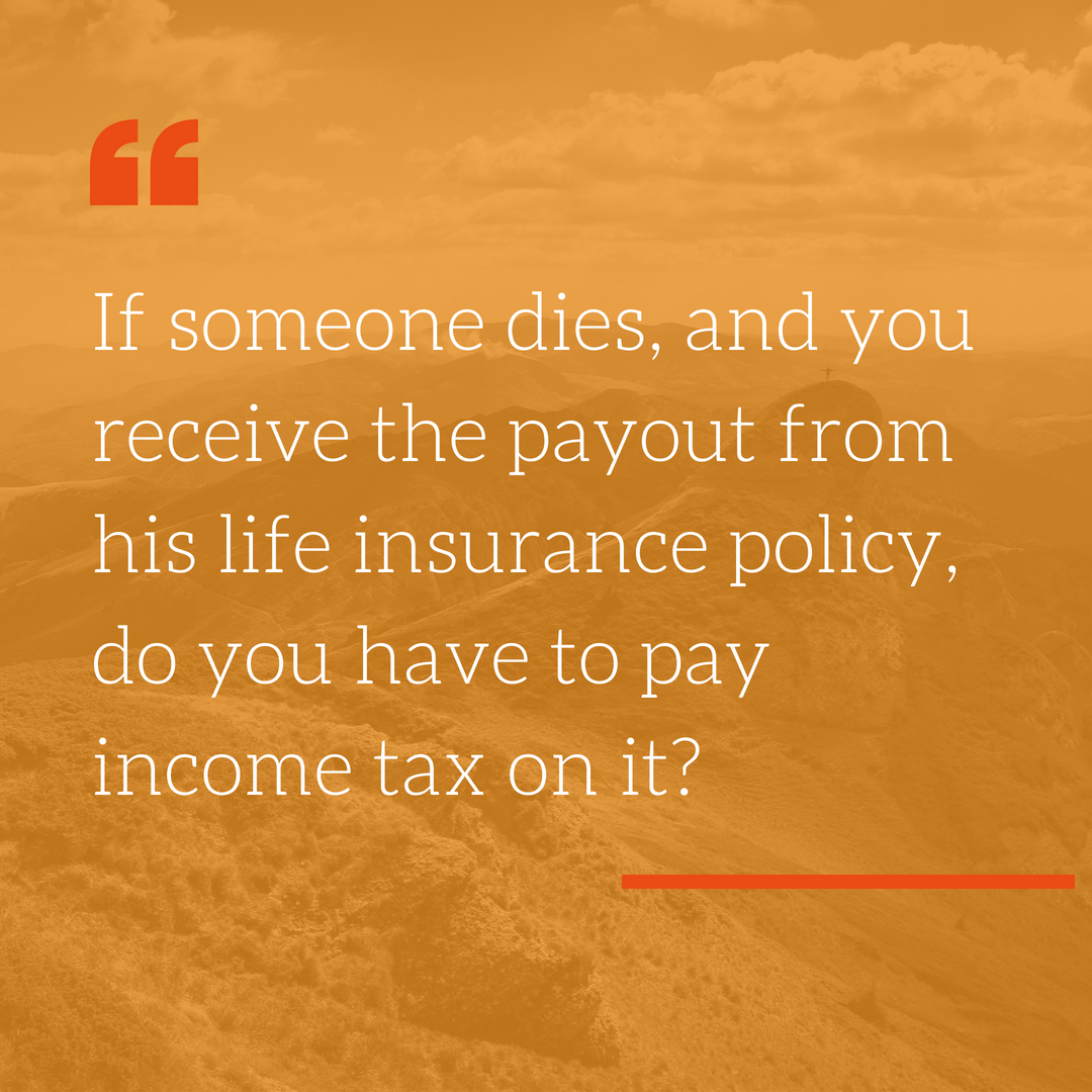 - OFFICIAL ANSWER: No.LOUIS' ANSWER: Most life insurance payouts are income tax free. There are some exceptions. Surrenders may be taxable. Some contracts are specifically designed to be taxable. Unless precautions are taken early enough, some payouts may be subject to estate tax. It is better to resolve these issues when the policy is taken out—they can be hard to change later.