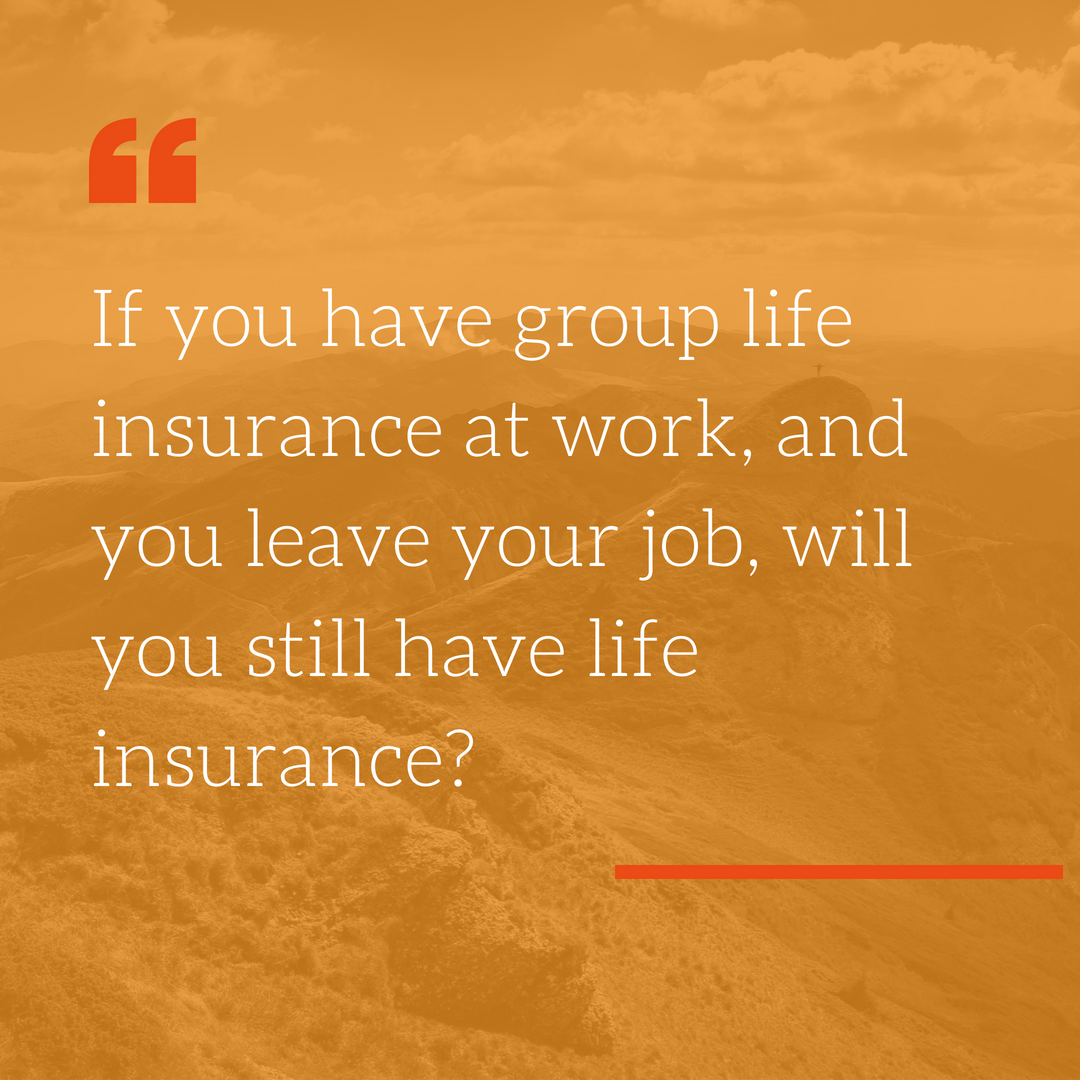 - OFFICIAL ANSWER: NO.LOUIS' ANSWER: Not only does your life insurance not go with you, depending on your age and medical condition, you may not be able to replace it with an individual policy (or not be able to afford an individual policy) and your next employer may not offer group coverage. Think of work provided life insurance as a bonus, and don't count on it being there later. After all, you probably won't die during your working years.