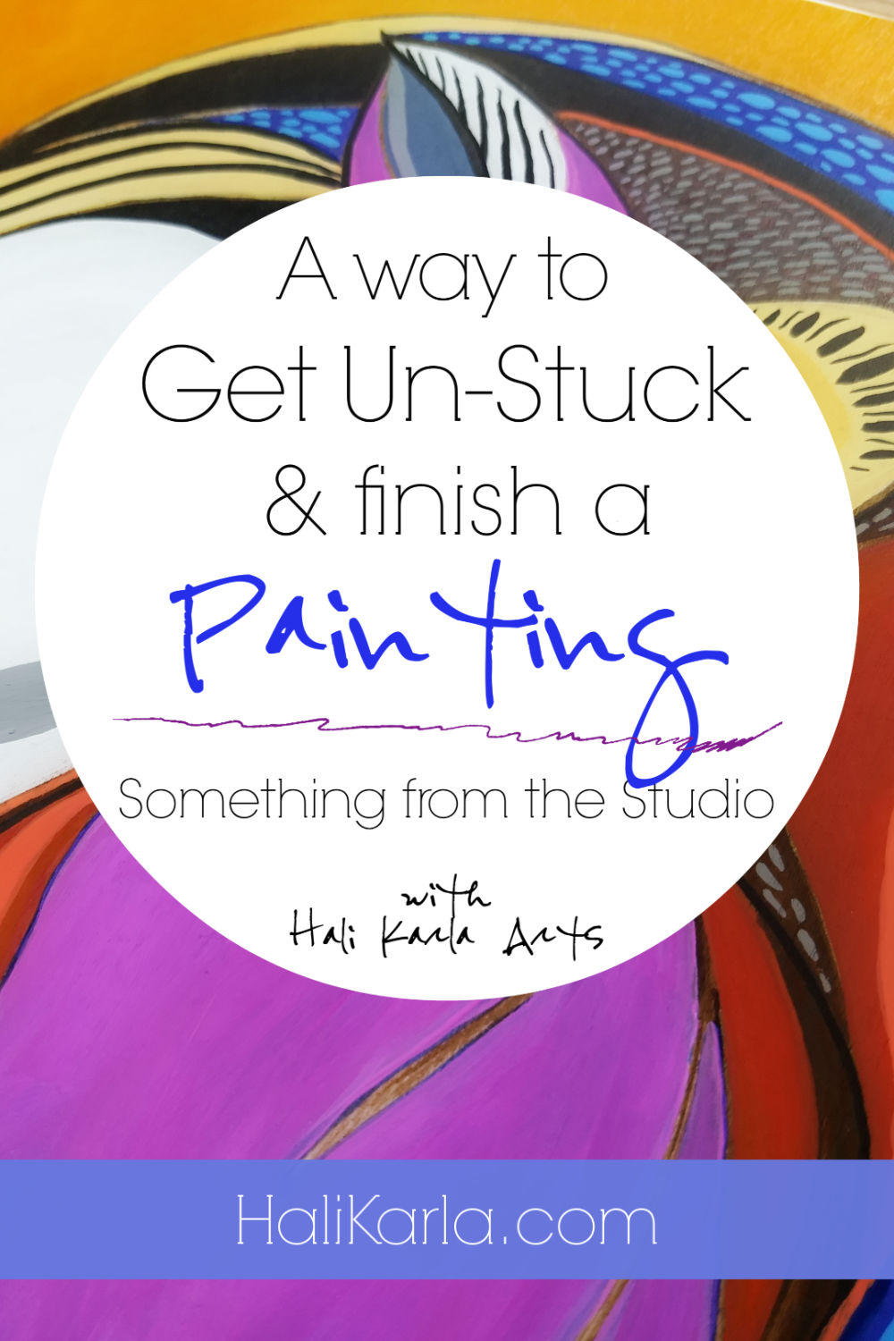 getting unstuck when you're trying to finish a painting (with video), and combining intuitive art-making with the discipline of making a finished piece | Hali Karla Arts