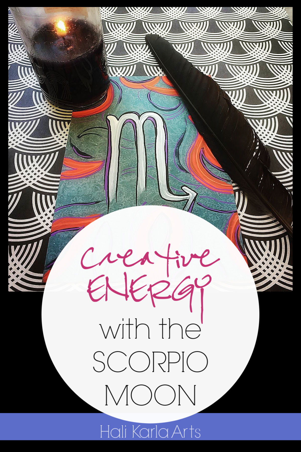 Creative Energy focus when the Moon is the the sign of SCORPIO | Hali Karla Arts