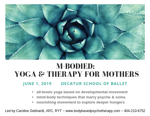 "Welcoming mothers-to-be, new or seasoned mothers, and anyone who wants to nurture herself through mindful movement. This June 1, 2019 workshop invites you to attune to your body, its rhythms and deeper hungers.  We will practice all-levels yoga for all bodies through the lens of developmental movement, with a focus on finding nurturing shapes, postures and movement your body and heart crave for comfort, support and empowerment. This re-patterning of our own infant dances from womb-to-walking helps us to not only become more attuned to our own children's stages of growth but also our own process of practicing healthy embodiment within ourselves. We practice mothering ourselves through mindful movement.  Questions? Feel free to PM me.  FB event here:  https://www.facebook.com/events/442480966511516/   Caroline Gebhardt, APC, RYT is a mental health counselor and yoga teacher who helps women return home to the body and truest self through body-based psychotherapy and developmental movement. She is also a mother and is passionate about the rich, spiraling journeys encountered when birthing oneself as a mother.  Visit her at  www.bodybasedpsychotherapy.com   When: June 1, 2019 11am - 1pm  Where: Decatur School of Ballet, ***Church Street Studio  Register: 404-210-6752 ~ $45 by 5/29  ""This is your body, your greatest gift, pregnant with wisdom you do not hear, grief you thought was forgotten, and joy you have never known."" ~ Marion Woodman"