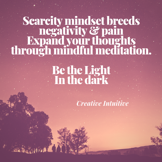 Scarcity mindset breeds negativity & pain  Expand your thoughts through mindful meditation.  Be the Light  In the dark.png