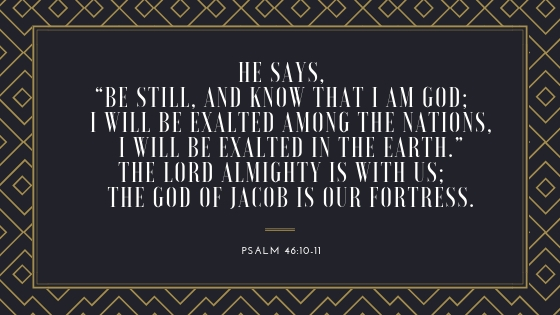 "He says, ""Be still, and know that I am God; I will be exalted among the nations, I will be exalted in the earth.""The Lord Almighty is with us; the God of Jacob is our fortress..jpg"