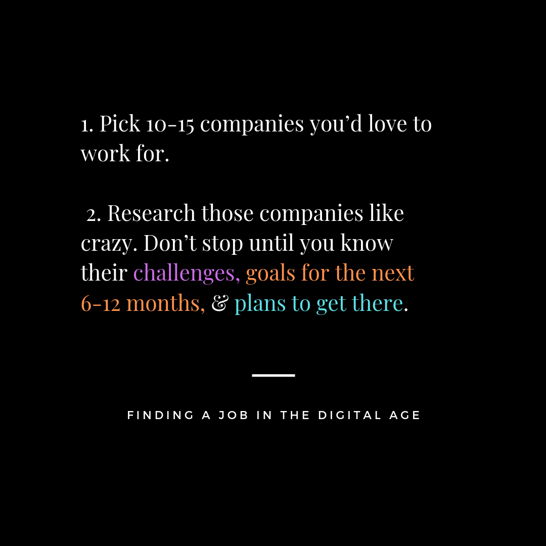 1. Pick 10-15 companies you'd love to work for. 2. Research those companies like crazy. Don't stop until you know their challenges, goals for the next 6-12 months, & plans to get there..png