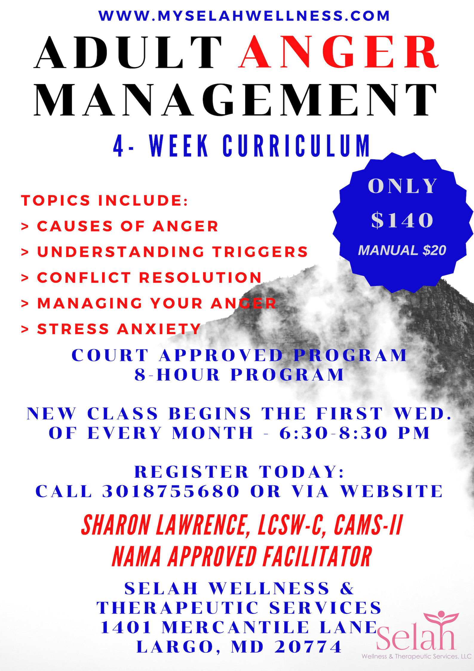 ADULTAnger Management Group - No Classes: December 2019Classes are ThursdaysNext Session begins: November 7, 2019Please call (301) 875-5680 or email Admin@myselahwellness.com for more informationNO Children Allowed.Payments for Group and Manual is Non-Refundable.Register Here: www.myselahwellness.com/shop/anger