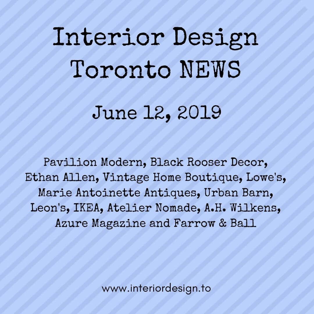 June 12 - Interior Design Toronto News - pavilion modern, black rooster decor, ethan allen, vintage home boutique, urban barn, marie antoinette antiques, leons, ikea, atelier nomade,azure magazine, farrow and ball
