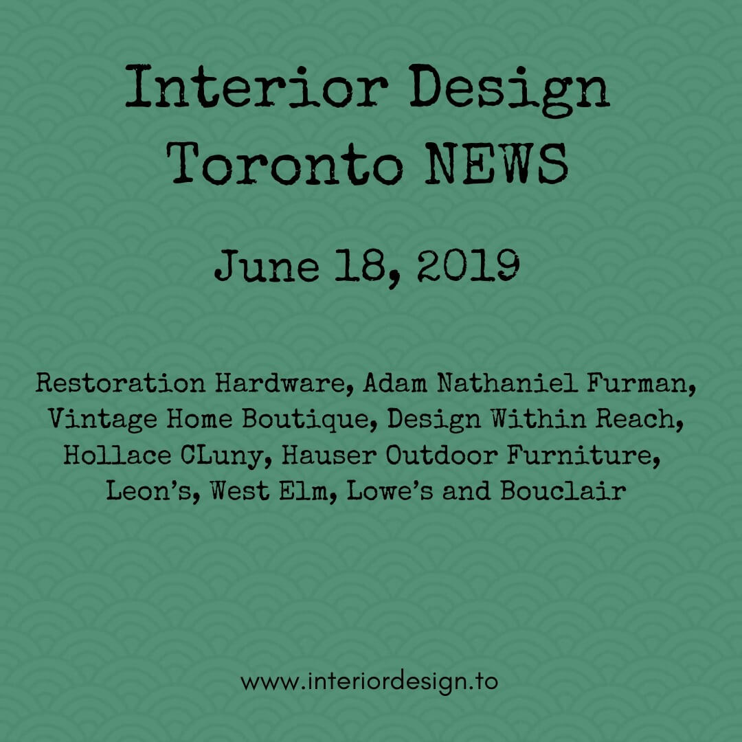 interior design toronto news - june 18 - Restoration Hardware, Adam NAthaniel Furman, Vintage Home Boutique, Design Within Reach, Hollace CLuny, Hauser Outdoor Furniture, Leon's, West Elm, Lowe's and Bouclair
