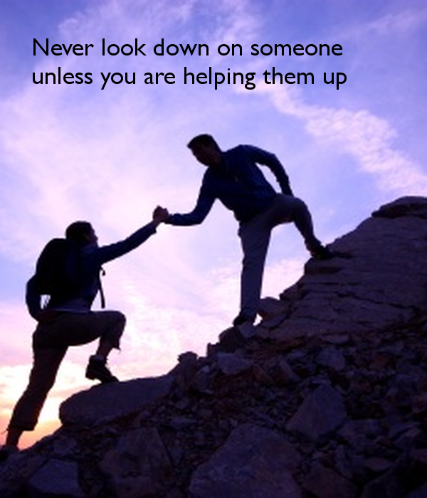 never-look-down-on-someone-unless-you-are-helping-them-up.png