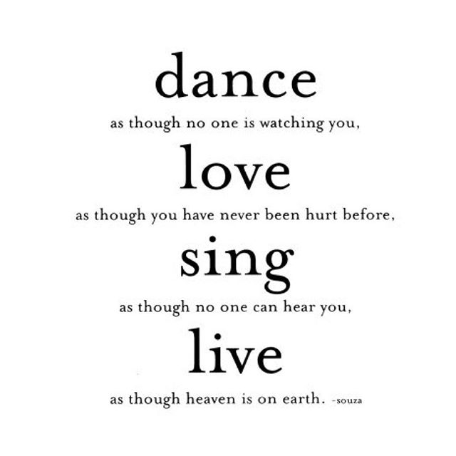 Dance, love, sing and live.