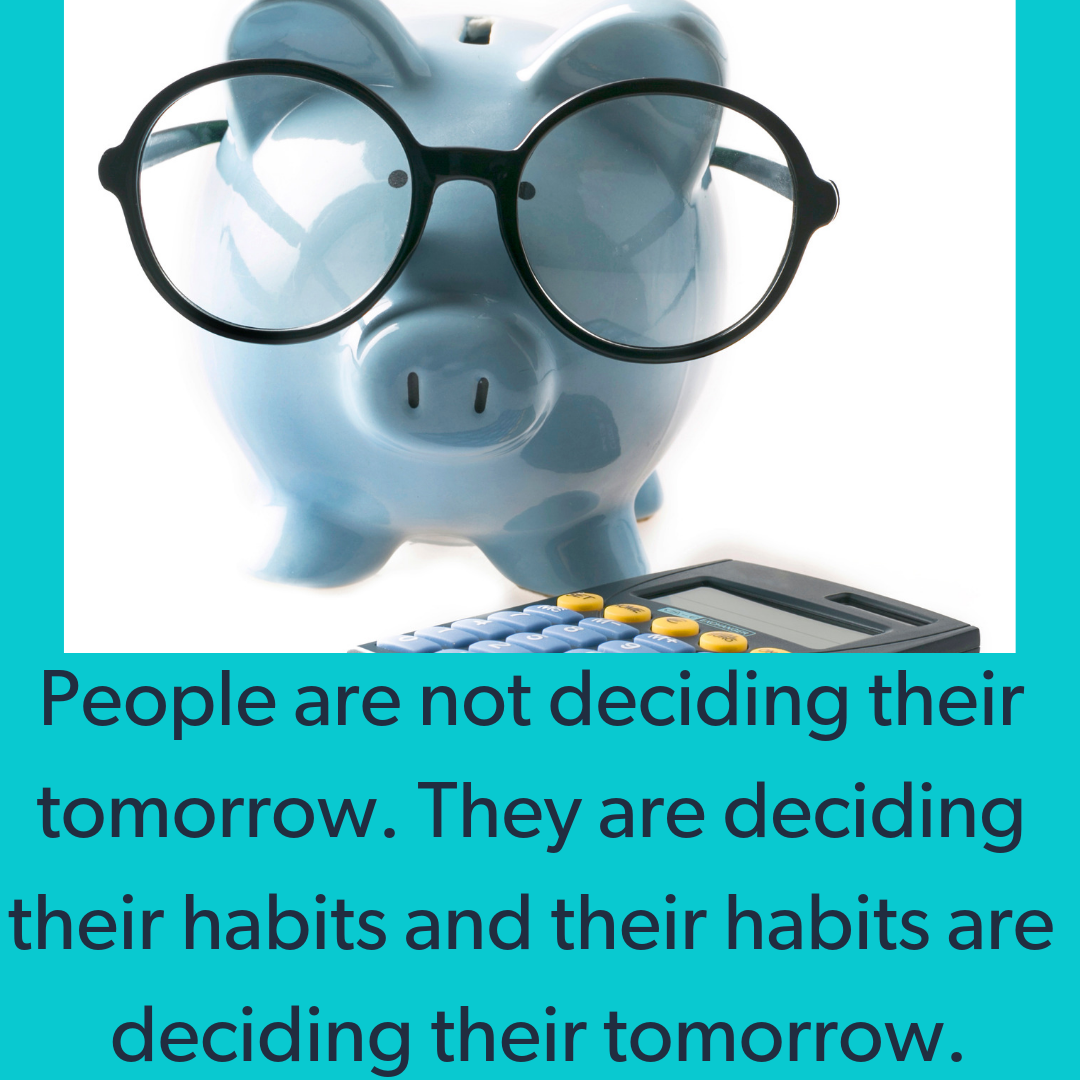 People are not deciding their tomorrow. They are deciding their habits and their habits are deciding their tomorrow. (1).png
