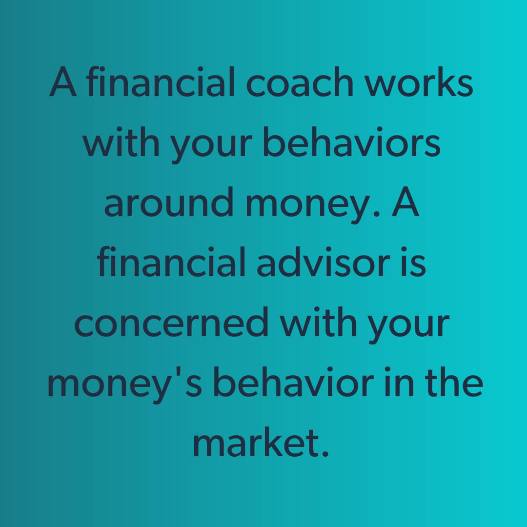 A financial coach works with your behaviors around money. A financial advisor is concerned with your money's behavior in the market. (1).jpg