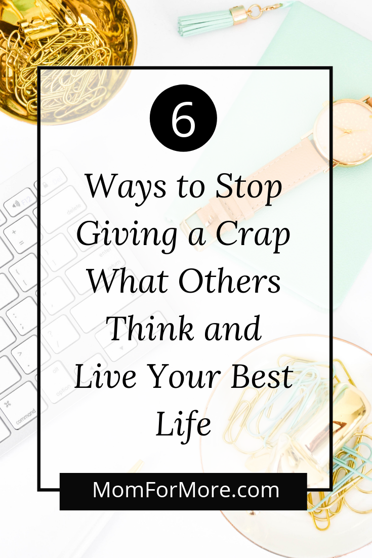 6 Ways to Stop Giving a Crap What Others Think and Live Your Best Life