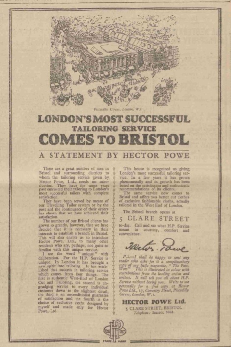 """- In a nod to his family roots and his Grandfather Abraham, Hector wanted his first store outside of London to be opened in Bristol, to firmly establish the name Hector Powe in the West Country. This was announced on 16 May, 1928 in the Western Daily Press: """"London's Most Successful Tailoring Service Comes to Bristol"""".In advance of this move, elements of the capital's media scoffed at the idea that Hector's avant-garde style, and his new approach to West End tailoring, could prove popular outside of London.Undeterred, Hector Powe's statement included a commitment to the principles that had made our London offering such a success. Authentic style, attention to detail, customer satisfaction and a choice of exclusive cloths designed and selected by Hector himself.The huge success of the Clare Street store was a catalyst for even greater expansion of the business, and led to openings in all corners of the United Kingdom in the years that followed.Oliver Powe"""