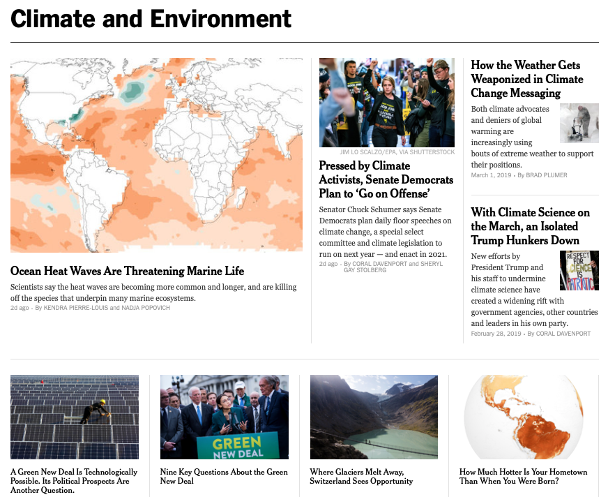 "The New York times - Follow @NYTClimate for the latest news, much of it in dazzling digital format, with interactive features like ""How Much Hotter is Your Hometown Than When You Were Born?,"" ""Why Half a Degree of Global Warming is a Big Deal,"" and helpful primers such as ""Climate Change Is Complex. We've Got Answers to Your Questions,"" and ""Nine Key Questions About the Green New Deal."" Subscribe to the Climate: Fwd newsletter.And don't miss one-off sparks of innovation, e.g. Editor Hannah Fairfield's insider recap of a collaboration between the Climate desk and the NYTFood team: ""Every time I bought groceries I wondered what the best choice was from an environmental perspective: Should I buy greens in a plastic bag or a plastic tub? Was canned tuna bad? Was salmon bad? Beef was probably bad — but what about beef from the farmers' market?"""