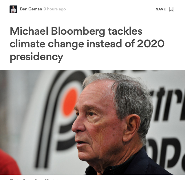 """- Ben Geman on Axios, March 6, 2019.""""You may have read by now that Michael Bloomberg isn't running for president, but I'm more interested in something he is doing: expanding his climate campaign to fight oil-and-gas.Where it stands: The billionaire activist announced something called the"""