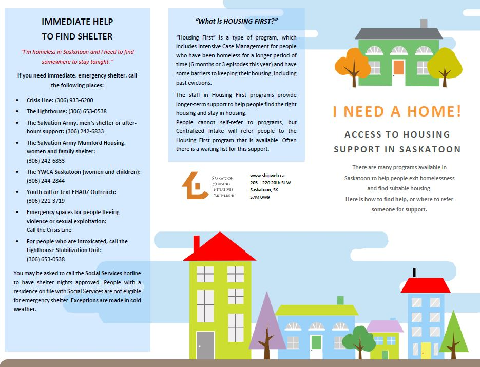 HOUSINGSUPPORTBROCHURE - There are many programs available in Saskatoon to help people exit homelessness and find suitable housing. Here is how to find help, or where to refer someone for support.