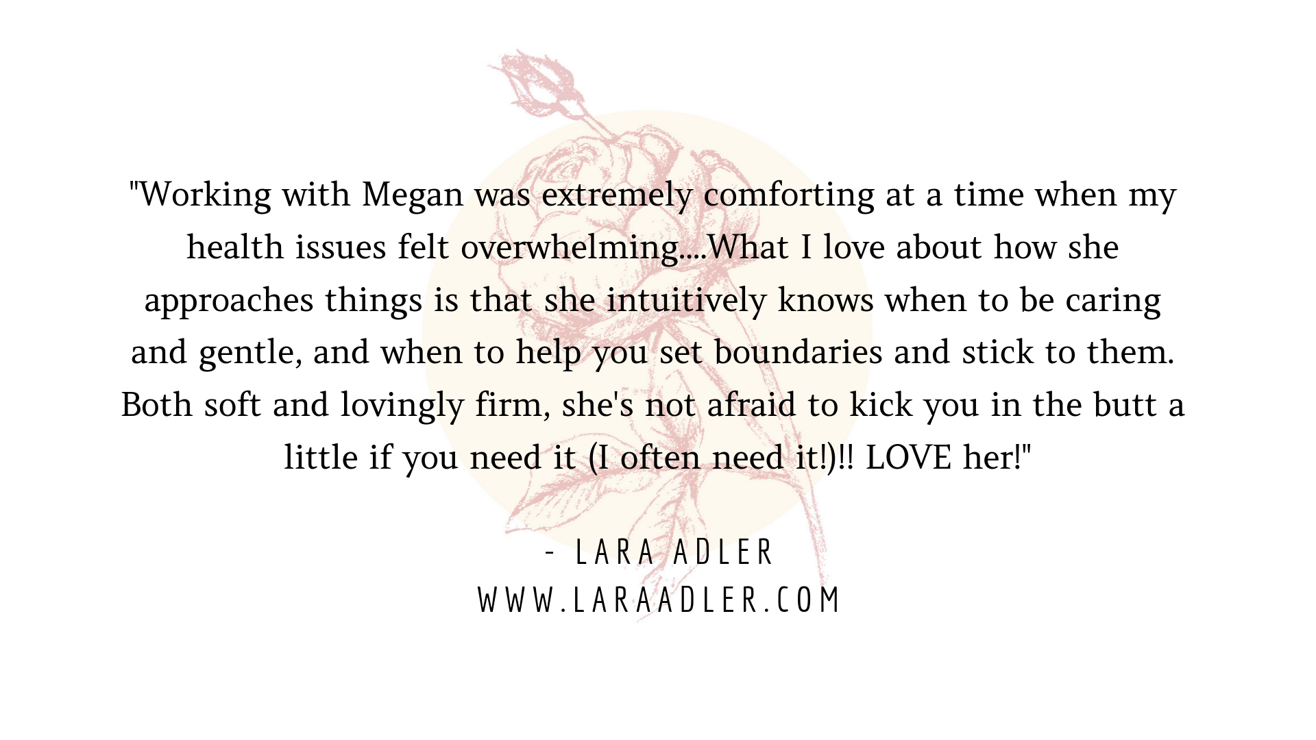 Working with Megan was extremely comforting at a time when my health issues felt overwhelming. She took time to really understand all the layers of what was going on with my health and my life in general, and offered.png