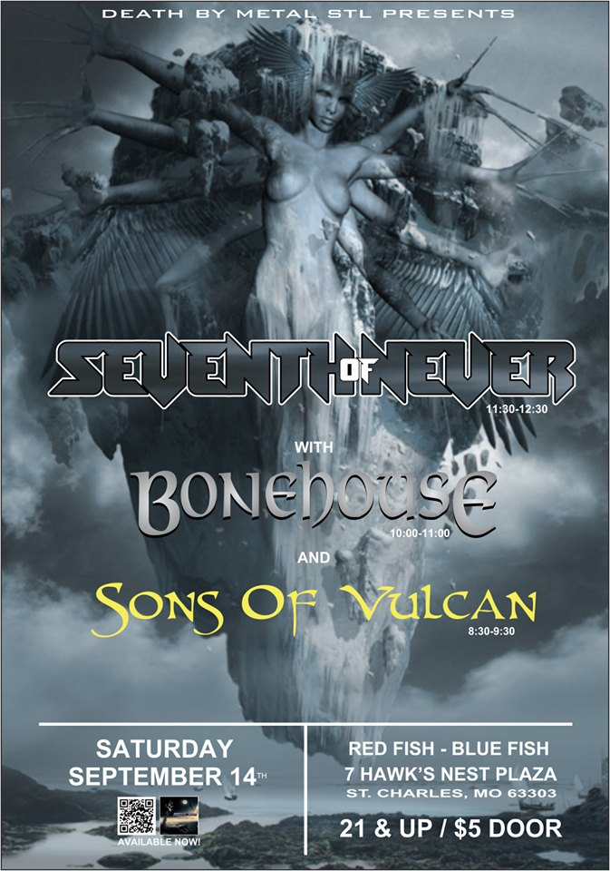 Seventh of Never ,  Bonehouse  &  Sons Of Vulcan  are coming to  RED FISH, BLUE FISH  in St. Charles on Saturday, September 14th for an original metal showcase presented by  Death By Metal STL . > 3 Bands for $5 < This is a 21 and up show.