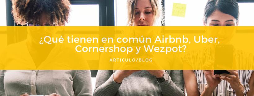 Que tienen en comun Airbnb%2FUber%2FCornershop y Wezpot_ (1).png