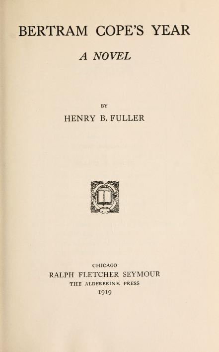 Henry B. Fuller, Bertram Cope's Year [Chicago; 1919] - Although the selling-point for all post-1960s revaluations of Bertram Cope's Yearis
