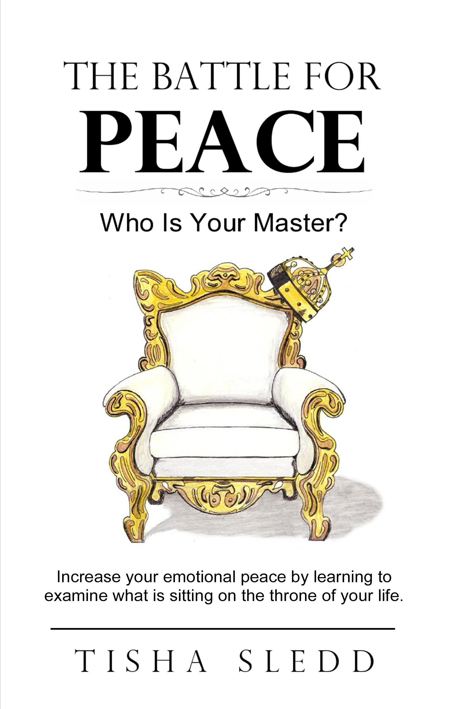 The Battle for Peace - byTisha Sledd Increase your emotional peace by learning to examine what is sitting on the throne of your life. My book