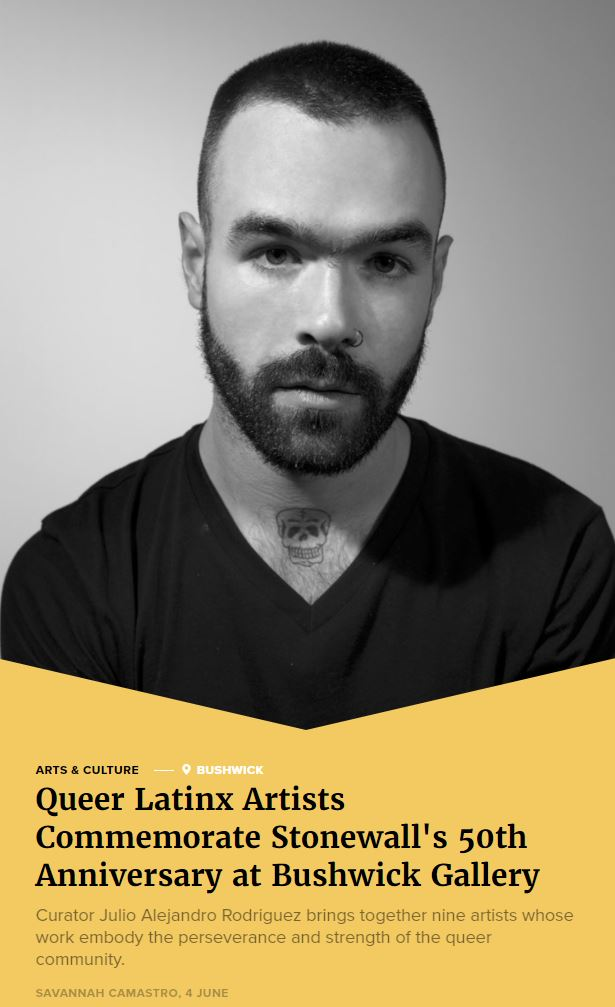 """Queer Latinx Artist x Bushwick Daily - """"As pride month begins, El Sótano, a Bushwick-based gallery, is taking the initiative to commemorate the spirit of Stonewall's 50th anniversary with their exhibition, Queer Revolutions: The Body as Terrain of Insurrection, opening on June 7. Curator Julio Alejandro Rodriguez brings together nine artists whose work embody the perseverance and strength of the queer community. Open for nearly two months, Queer Revolutions serves as not only an art exhibition, but a place for conversation about queer history.""""Whole ArticleBy Savannah Camastro"""