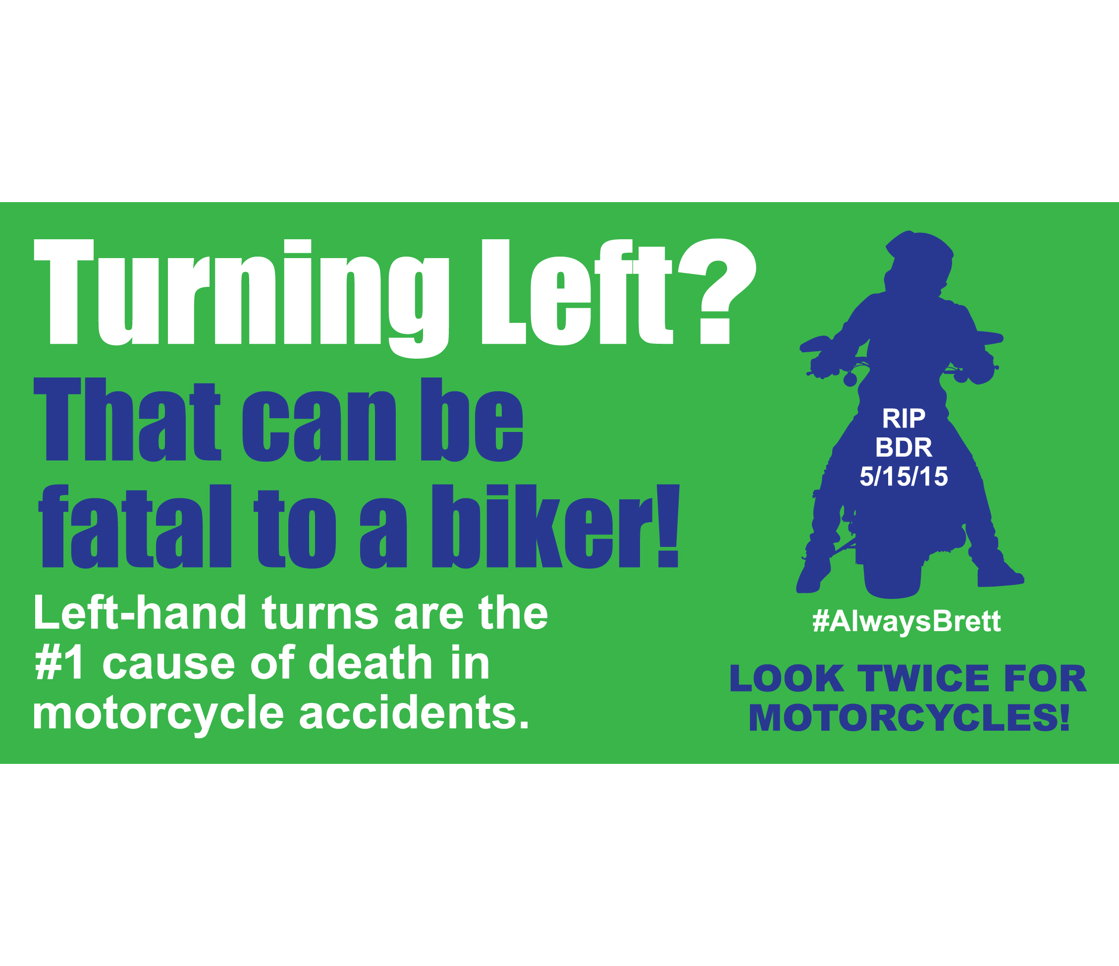 Spread Awareness! - We're selling our newly redesigned removable adhesive bumperstickers to raise awareness about the deadly hazards of left-hand turns to smaller vehicles like bicycles and motorcycles. Designed by Deborah in memory of Brett Rainey. We have a limited amount left so they will only be available at our events.Suggested donation of $10 per bumpersticker.