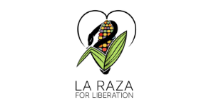 La Raza for Liberation   is a grassroots nonprofit organization that connects, supports, and empowers Latinx/Indigenous people in the United States working across human, animal, and environmental justice movements.  Learn More --->