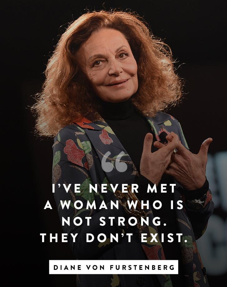 """I've never met a woman who is not strong. They don't exist."" – Diane von Furstenberg"