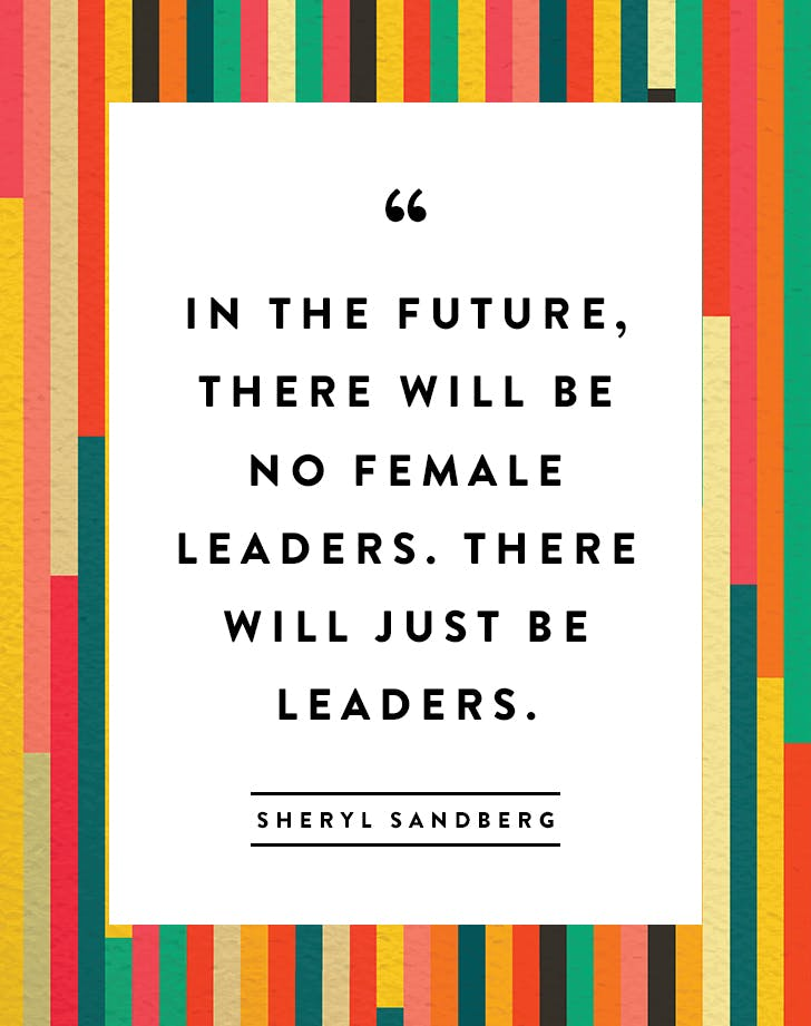 """In the future, there will be no female leaders. There will just be leaders."" – Sheryl Sandberg"