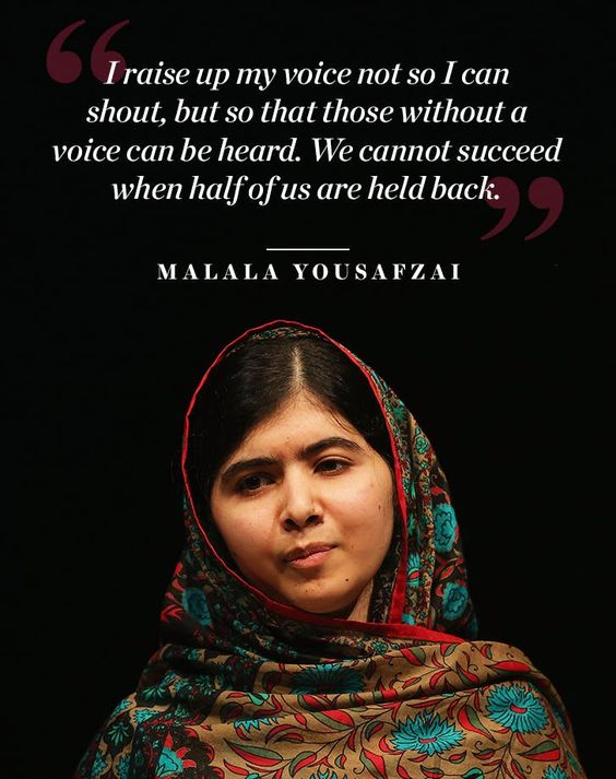 """I raise up my voice not so I can shout, but so that those without a voice can be heard. We cannot succeed when half of us are held back."" – Malala Yousafzai"