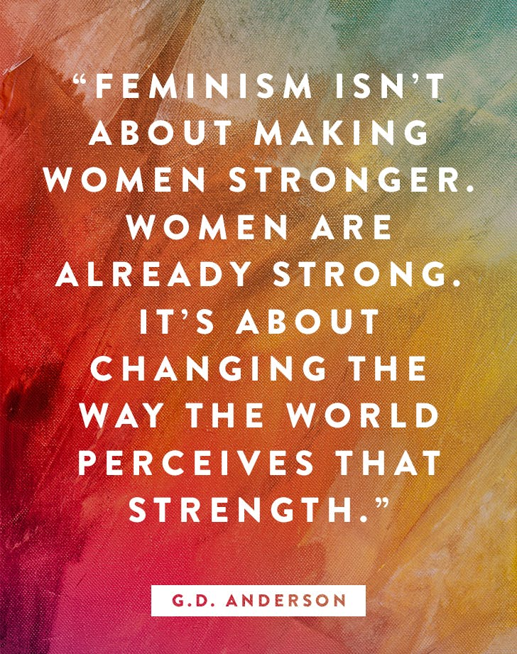 """Feminism isn't about making women stronger. Women are already strong. It's about changing the way the world perceives that strength."" – G.D. Anderson"
