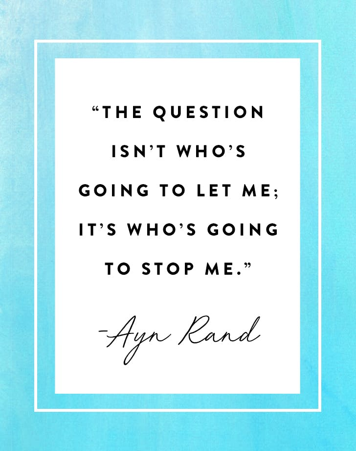 """The question isn't who's going to let me; it's who's going to stop me."" – Ayn Rand"