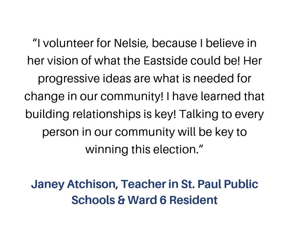 """""""I volunteer for Nelsie, because I believe in her vision of what the Eastside could be! Her progressive ideas are what is needed for change in our community! I have learned that building relationships is key! Talking-2.png"""