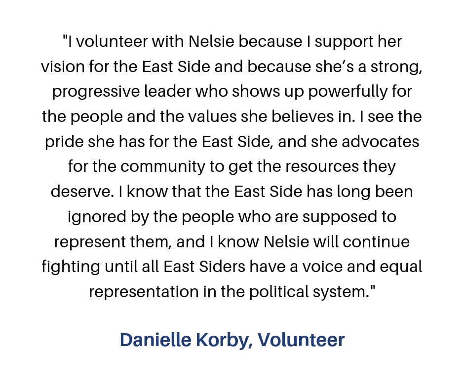 """""""I volunteer for Nelsie, because I believe in her vision of what the Eastside could be! Her progressive ideas are what is needed for change in our community! I have learned that building relationships is key! Talking-4.png"""