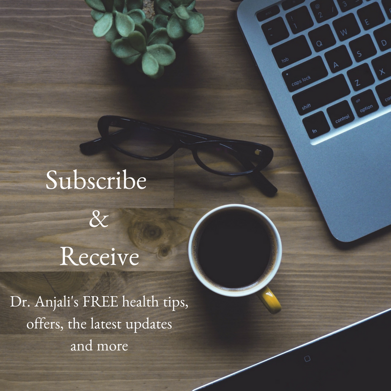 Subscribe to Dr. Anjali'sNewsletter forFREE health tips, recipes, offers and more! -