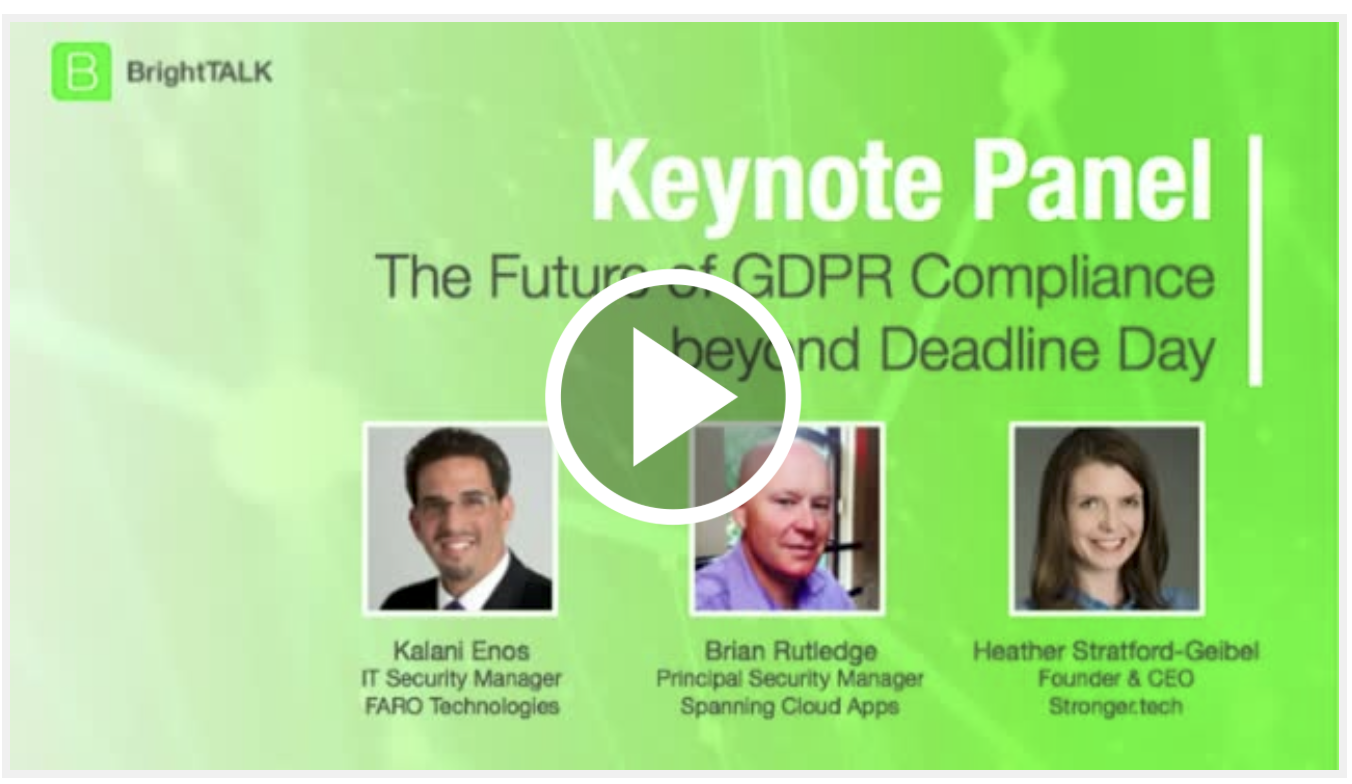The Future of GDPR: Compliance beyond Deadline Day   A BrightTALK Webinar   May 25th 2018 was the deadline day for achieving General Data Protection Regulation (GDPR) compliance. It is also only the beginning of GDPR.  Discover what GDPR means for your organization, how it affects US businesses and why it's important to be GDPR compliant.   Presented by  Brian Rutledge (Spanning)  Kalani Enos (KENOS Technologies)  Heather Stratford (Stronger.tech)