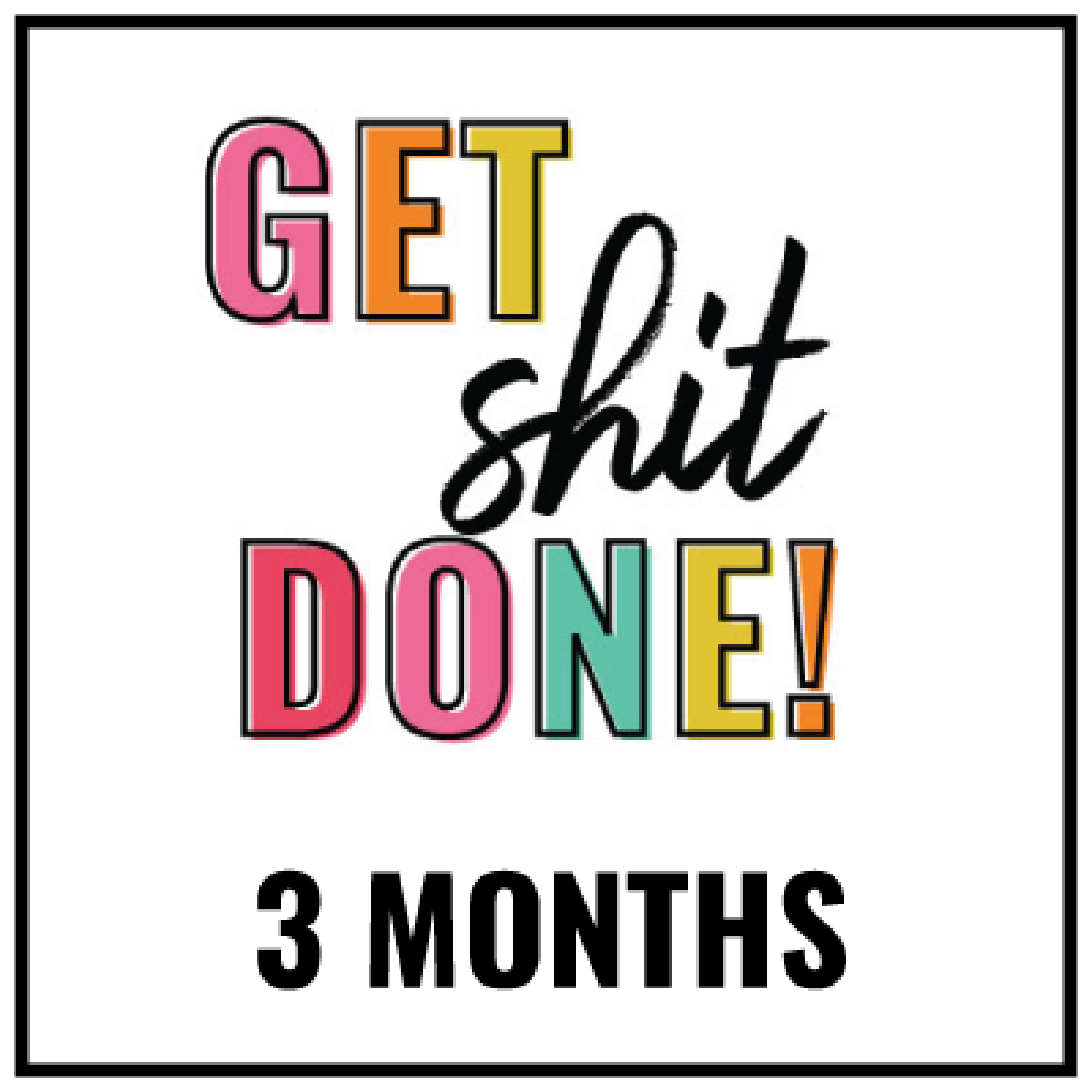 get-shit-done-3-months-1600x1600.png