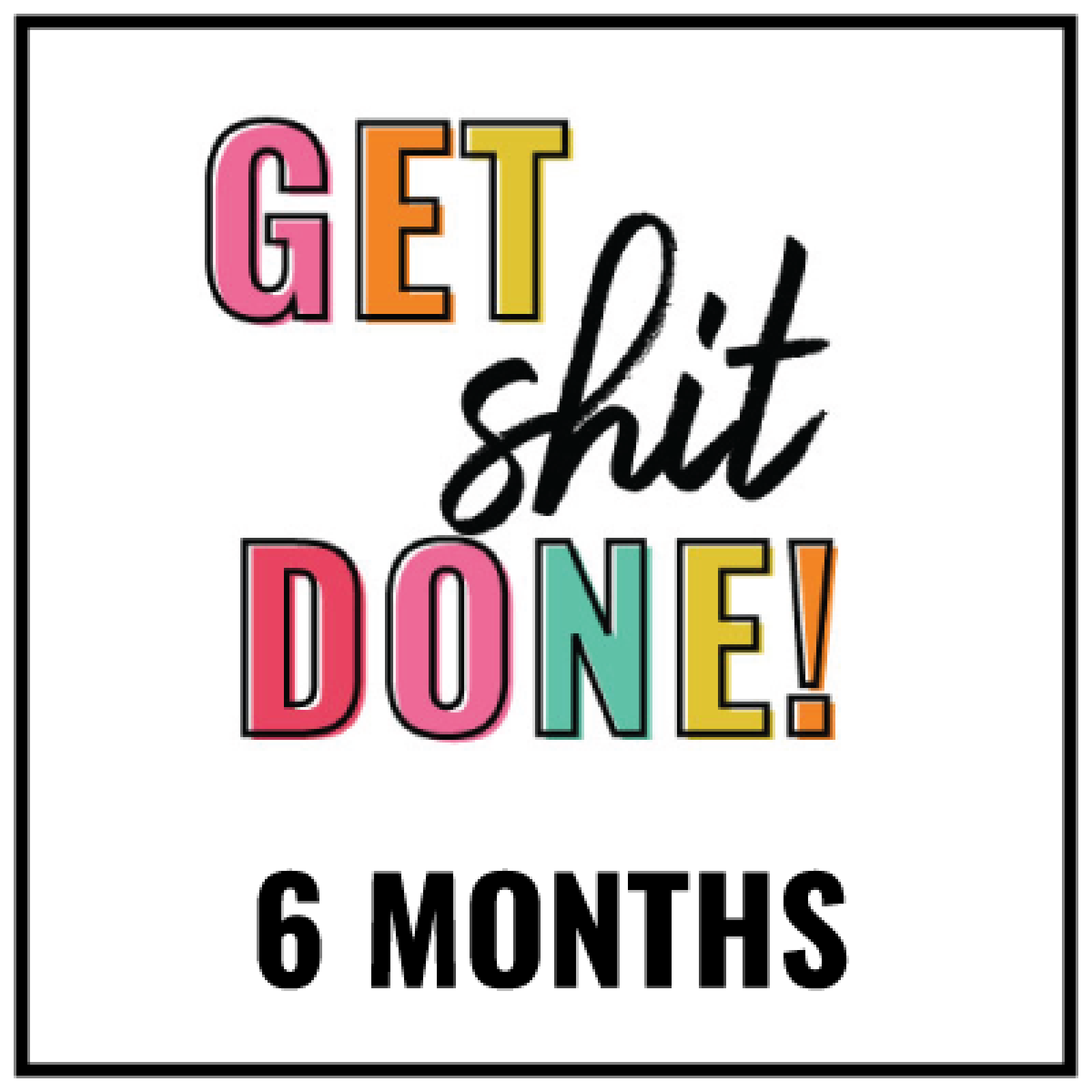 get-shit-done-6-months-1600x1600.png
