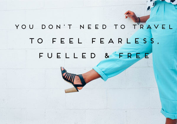 You-Dont-have-to-Travel-to-Feel-Fearless-Fuelled-Free.jpg