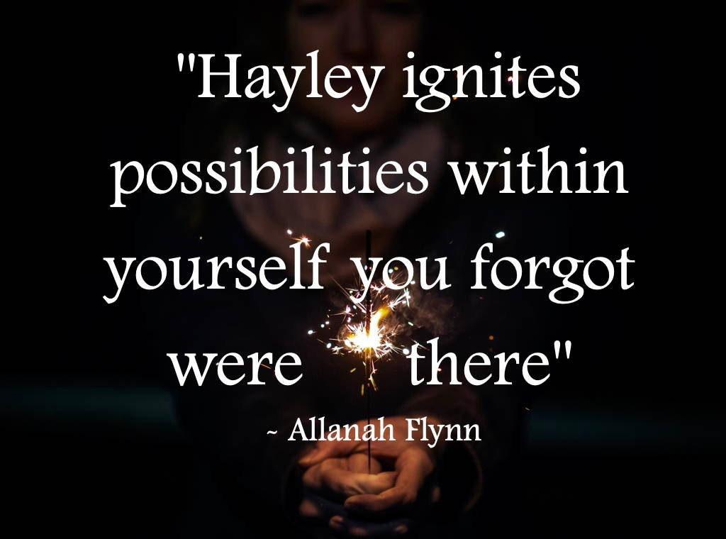 "Hayley Carr testimonial "" Hayley ignites possibilities within yourself you forgot were there"" Allanah Flynn"