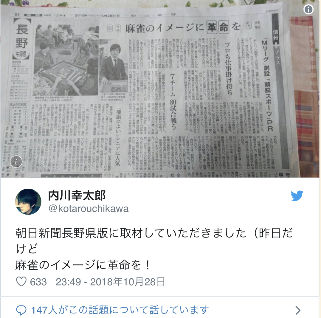 Twitter Account:  @kotarouchikawa  I was interview in the Asahi Shinbun Nagano P{refectory edition (although it was yesterday) Bringing a revolution to the image of Mahjong!   23:49 - October 10th 2018