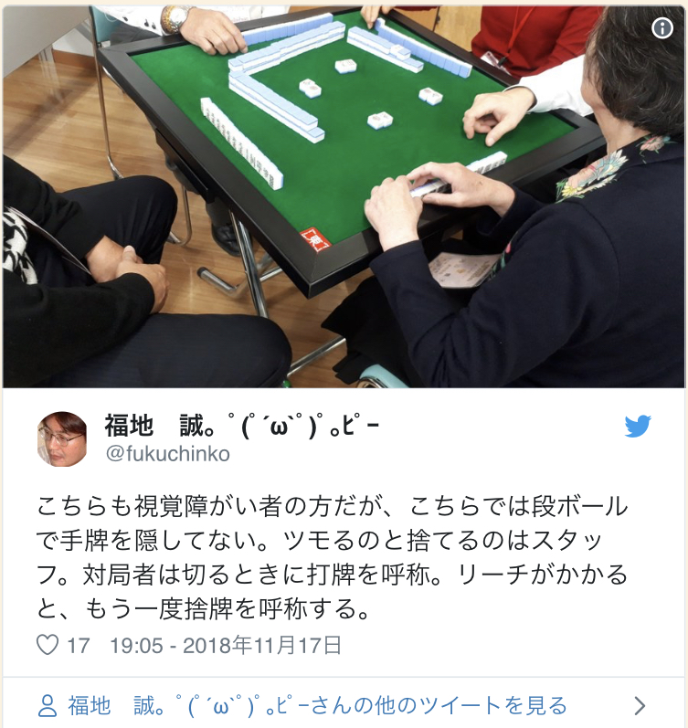 Twitter Account:  @fukuchinko   This one is also played by visually-impaired players, but they are not hiding their hands with the card board. The draws and discards are done by the staff. The players say the tile that they discard. When Riichi, they call the discarded tile again.  19:05 - November 17th 2018
